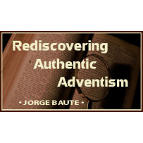 REDISCOVERING AUTHENTIC ADVENTISM
